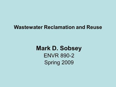 Wastewater Reclamation and Reuse Mark D. Sobsey ENVR 890-2 Spring 2009.