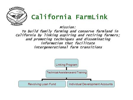 California FarmLink Linking Program Technical Assistance and Training Revolving Loan Fund Individual Development Accounts Mission: To build family farming.