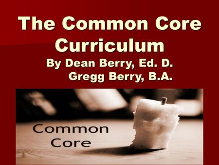 The Common Core Curriculum By Dean Berry, Ed. D. Gregg Berry, B.A.