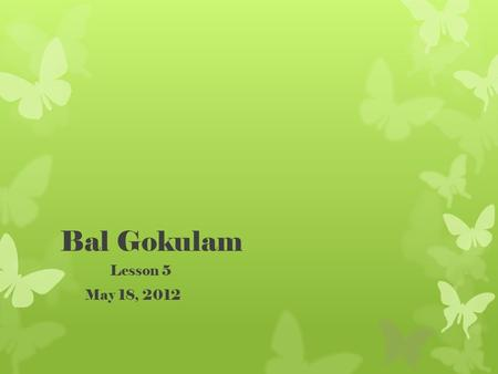 Bal Gokulam Lesson 5 May 18, 2012. Reviewfrom Lesson 4 Who is the Goddess of all beings, or Shakti? Durga What demon did she defeat? Mahishasura.