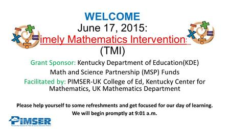 WELCOME June 17, 2015: Timely Mathematics Interventions (TMI) Grant Sponsor: Kentucky Department of Education(KDE) Math and Science Partnership (MSP) Funds.