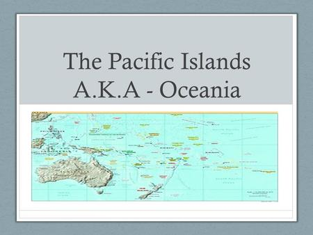 The Pacific Islands A.K.A - Oceania