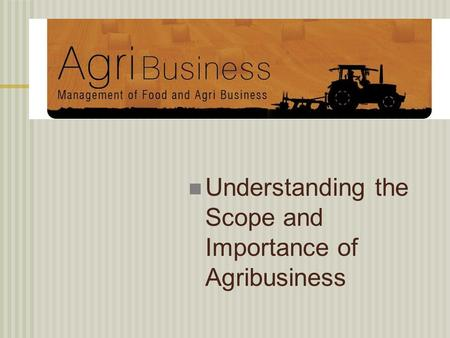 Understanding the Scope and Importance of Agribusiness.