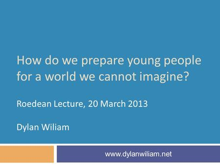 How do we prepare young people for a world we cannot imagine? Roedean Lecture, 20 March 2013 Dylan Wiliam www.dylanwiliam.net.