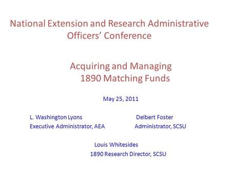 National Extension and Research Administrative Officers' Conference Acquiring and Managing 1890 Matching Funds May 25, 2011 L. Washington Lyons Delbert.