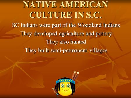 NATIVE AMERICAN CULTURE IN S.C. SC Indians were part of the Woodland Indians They developed agriculture and pottery They also hunted They built semi-permanent.