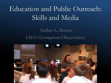 Education and Public Outreach: Skills and Media Amber L. Stuver LIGO Livingston Observatory.