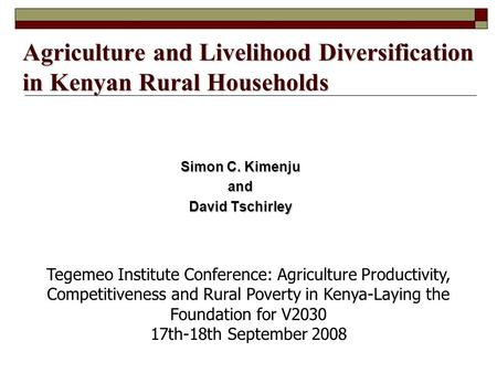 Agriculture and Livelihood Diversification in Kenyan Rural Households Simon C. Kimenju and David Tschirley Tegemeo Institute Conference: Agriculture Productivity,