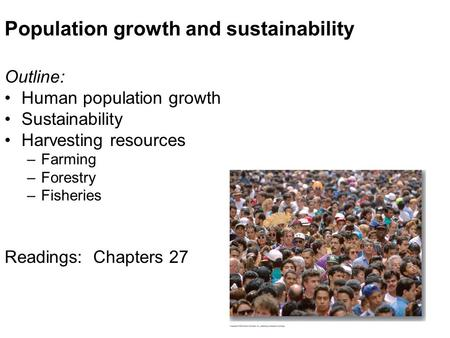 Population growth and sustainability Outline: Human population growth Sustainability Harvesting resources –Farming –Forestry –Fisheries Readings: Chapters.