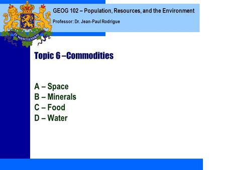 GEOG 102 – Population, Resources, and the Environment Professor: Dr. Jean-Paul Rodrigue Topic 6 –Commodities A – Space B – Minerals C – <strong>Food</strong> D – Water.