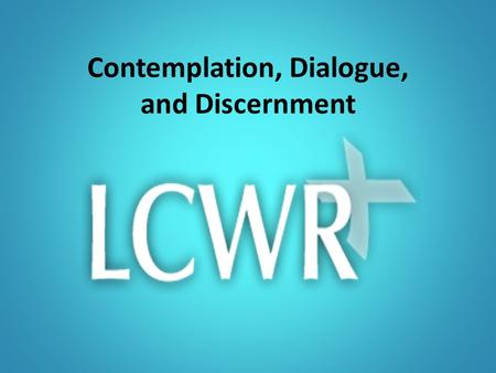 Contemplation, Dialogue, and Discernment. Why contemplation? Contemplation…taking a long loving look at the real Centers all that we are, and all we desire.