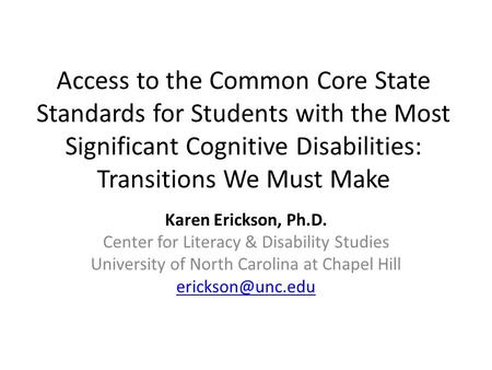 Access to the Common Core State Standards for Students with the Most Significant Cognitive Disabilities: Transitions We Must Make Karen Erickson, Ph.D.