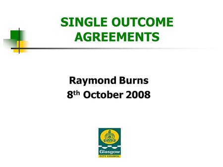 SINGLE OUTCOME AGREEMENTS Raymond Burns 8 th October 2008.