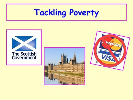 Tackling Poverty. You need to know about what is happening to tackle poverty. This is the responsibility of: 1.Central Government (London) 2.The Scottish.