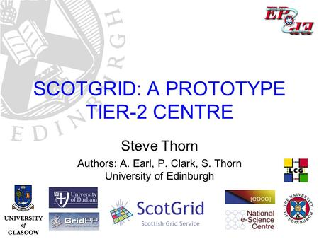 ScotGrid: a Prototype Tier-2 Centre – Steve Thorn, Edinburgh University SCOTGRID: A PROTOTYPE TIER-2 CENTRE Steve Thorn Authors: A. Earl, P. Clark, S.