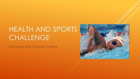 HEALTH AND SPORTS CHALLENGE Swimming and The Body Systems.