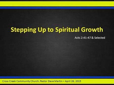 Stepping Up to Spiritual Growth Acts 2:41-47 & Selected Cross Creek Community Church, Pastor Dave Martin – April 26, 2015.
