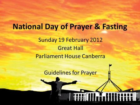National Day of Prayer & Fasting Sunday 19 February 2012 Great Hall Parliament House Canberra Guidelines for Prayer.