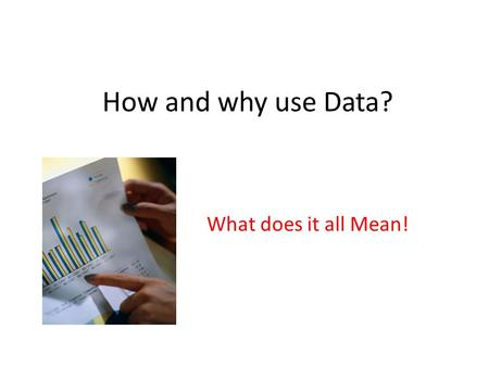 How and why use Data? What does it all Mean!. Data is nothing more that collection of numbers!! The power comes when we interrupt this data! The problems.