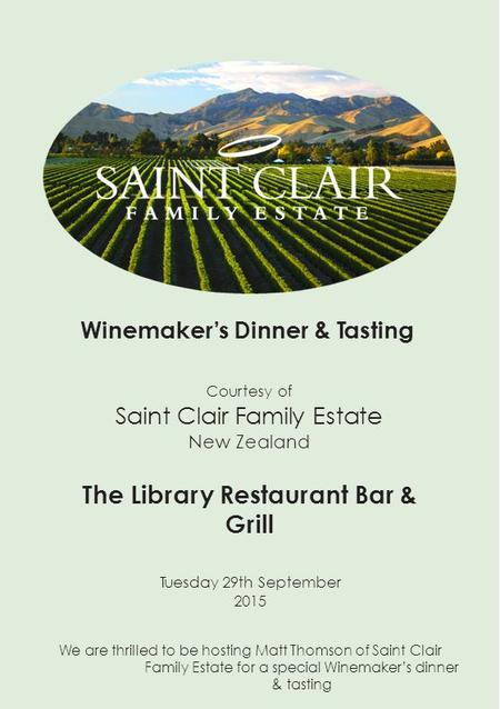 Winemaker's Dinner & Tasting Courtesy of Saint Clair Family Estate New Zealand The Library Restaurant Bar & Grill Tuesday 29th September 2015 We are thrilled.