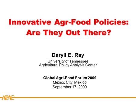 APCA Innovative Agr-Food Policies: Are They Out There? Daryll E. Ray University of Tennessee Agricultural Policy Analysis Center Global Agri-Food Forum.