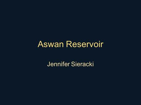 Aswan Reservoir Jennifer Sieracki. Location Aswan High Dam Begun in 1959 Goals: –Provide water for agriculture –Prevent release of floodwater to the.