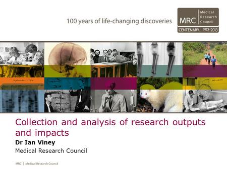 Collection and analysis of research outputs and impacts Dr Ian Viney Medical Research Council.