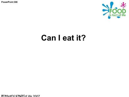© Food – a fact of life 2007 Can I eat it? PowerPoint 308 © Food – a fact of life 2007.
