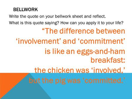 "BELLWORK Write the quote on your bellwork sheet and reflect. What is this quote saying? How can you apply it to your life? ""The difference between 'involvement'"