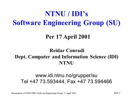 Slide 1 Presentation of NTNU/IDI's Software Engineering Group, 17 April 2001 NTNU / IDI's Software Engineering Group (SU) Per 17 April 2001 Reidar Conradi.