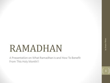 RAMADHAN A Presentation on What Ramadhan Is and How To Benefit From This Holy Month!! by Shazia Iftkhar 1.