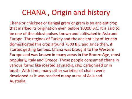CHANA, Origin and history Chana or chickpea or Bengal gram or gram is an ancient crop that marked its origination even before 10000 B.C. It is said to.