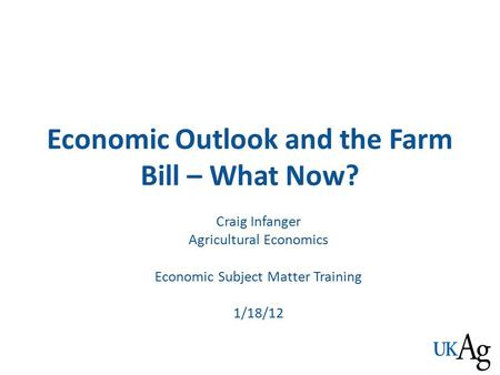 Economic Outlook and the Farm Bill – What Now? Craig Infanger Agricultural Economics Economic Subject Matter Training 1/18/12.