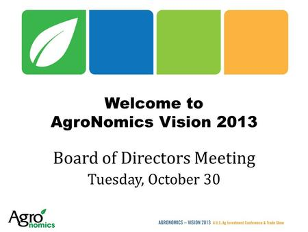 Welcome to AgroNomics Vision 2013 Board of Directors Meeting Tuesday, October 30.