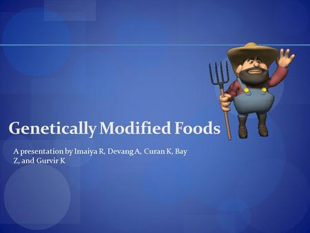 Genetically Modified Foods A presentation by Imaiya R, Devang A, Curan K, Bay Z, and Gurvir K.