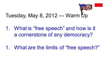 "Tuesday, May 8, 2012 --- Warm Up 1.What is ""free speech"" and how is it a cornerstone of any democracy? 1.What are the limits of ""free speech?"""