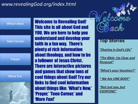 "Www.revealingGod.org/index.html Prayer Teen Corner What's New More Fun Top Stories ""Sharing in God's Life"" ""The Bible: Up Close and Personal"" ""What's your."
