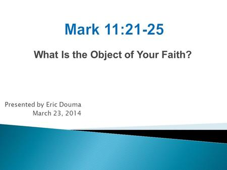 What Is the Object of Your Faith? Presented by Eric Douma March 23, 2014.