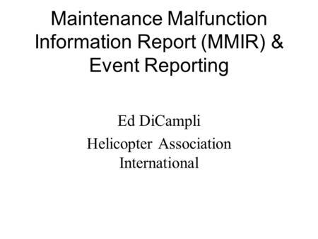 Maintenance Malfunction Information Report (MMIR) & Event Reporting Ed DiCampli Helicopter Association International.
