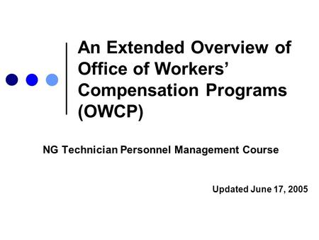 An Extended Overview of Office of Workers' Compensation Programs (OWCP) NG Technician Personnel Management Course Updated June 17, 2005.