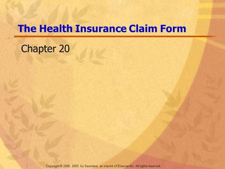 Copyright © 2008, 2005, by Saunders, an imprint of Elsevier Inc. All rights reserved. The Health Insurance Claim Form Chapter 20.