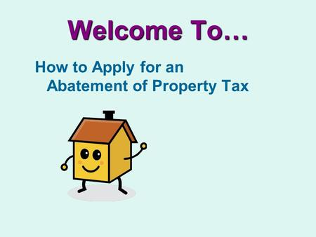 Welcome To… How to Apply for an Abatement of Property Tax.