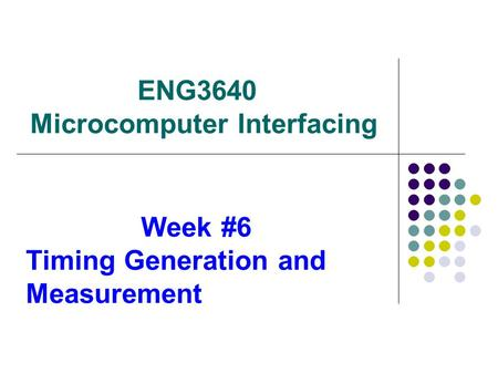 ENG3640 Microcomputer Interfacing Week #6 Timing Generation and Measurement.