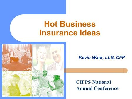Hot Business Insurance Ideas Kevin Wark, LLB, CFP CIFPS National Annual Conference.