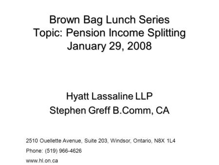 Brown Bag Lunch Series Topic: Pension Income Splitting January 29, 2008 Hyatt Lassaline LLP Stephen Greff B.Comm, CA 2510 Ouellette Avenue, Suite 203,