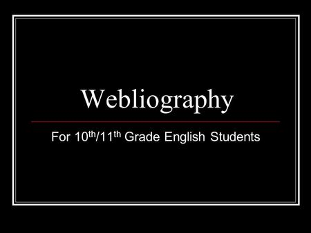 Webliography For 10 th /11 th Grade English Students.