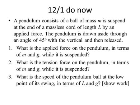 12/1 do now A pendulum consists of a ball of mass m is suspend at the end of a massless cord of length L by an applied force. The pendulum is drawn aside.
