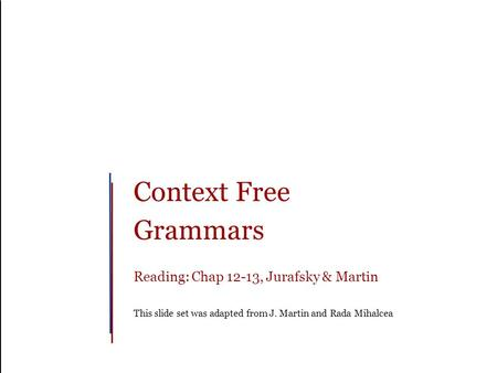 Context Free Grammars Reading: Chap 12-13, Jurafsky & Martin This slide set was adapted from J. Martin and Rada Mihalcea.