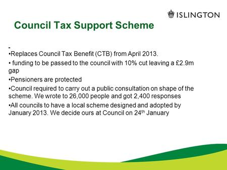 Council Tax Support Scheme Replaces Council Tax Benefit (CTB) from April 2013. funding to be passed to the council with 10% cut leaving a £2.9m gap Pensioners.