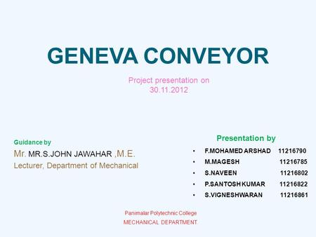 GENEVA CONVEYOR Guidance by Mr. MR.S.JOHN JAWAHAR,M.E. Lecturer, Department of Mechanical F.MOHAMED ARSHAD 11216790 M.MAGESH 11216785 S.NAVEEN 11216802.